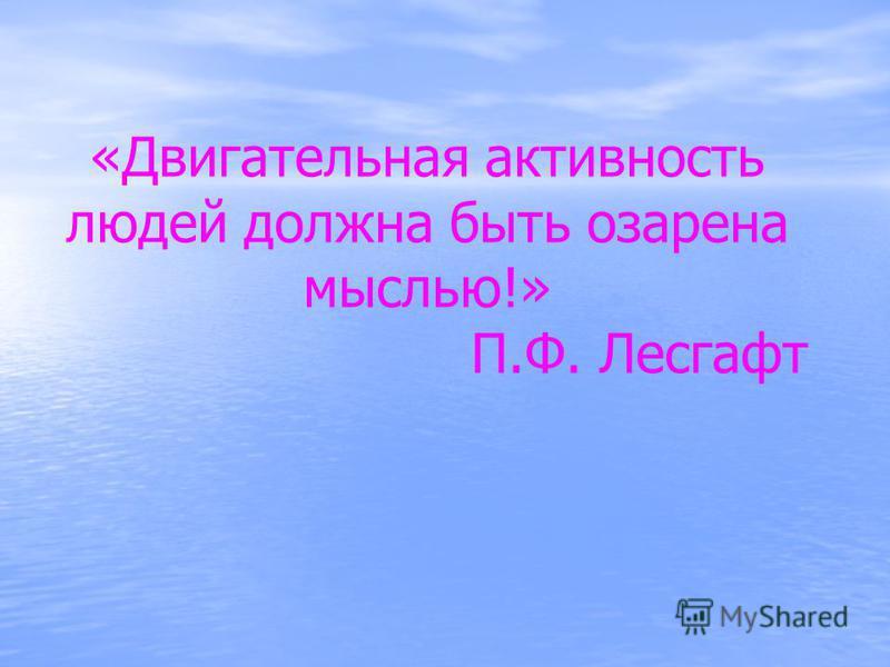 «Двигательная активность людей должна быть озарена мыслью!» П.Ф. Лесгафт