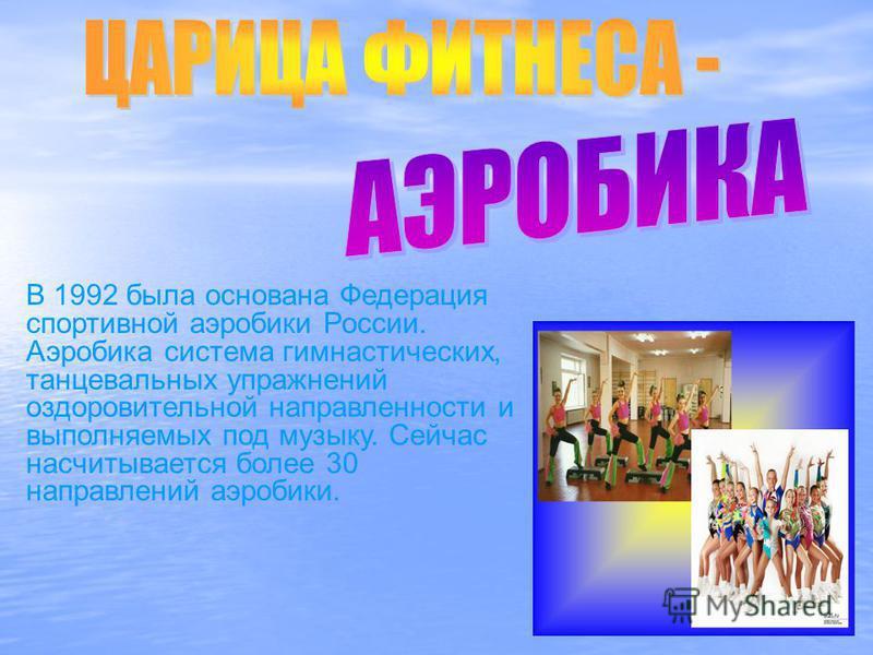 В 1992 была основана Федерация спортивной аэробики России. Аэробика система гимнастических, танцевальных упражнений оздоровительной направленности и выполняемых под музыку. Сейчас насчитывается более 30 направлений аэробики.