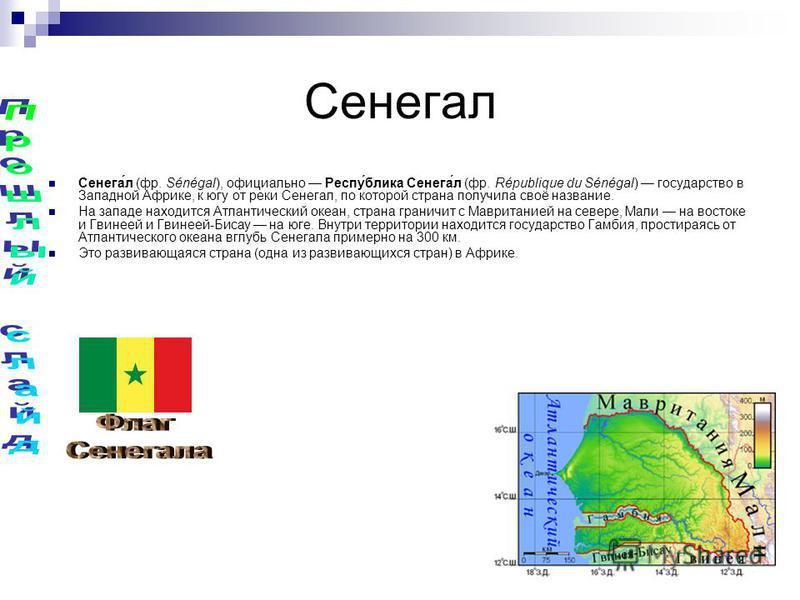 Сенегал Сенега́л (фр. Sénégal), официально Респу́блика Сенега́л (фр. République du Sénégal) государство в Западной Африке, к югу от реки Сенегал, по которой страна получила своё название. На западе находится Атлантический океан, страна граничит с Мав