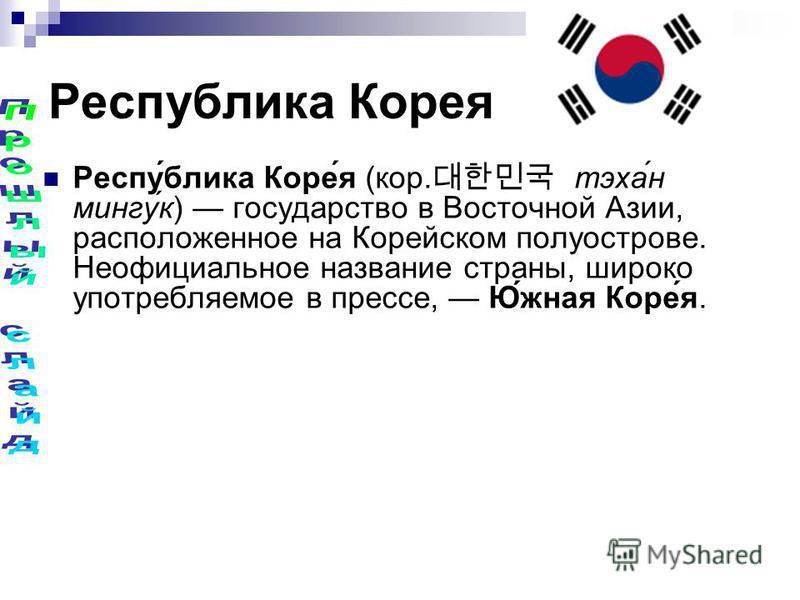 Республика Корея Респу́блика Коре́я (кор. тэха́н мингу́к) государство в Восточной Азии, расположенное на Корейском полуострове. Неофициальное название страны, широко употребляемое в прессе, Ю́жная Коре́я.