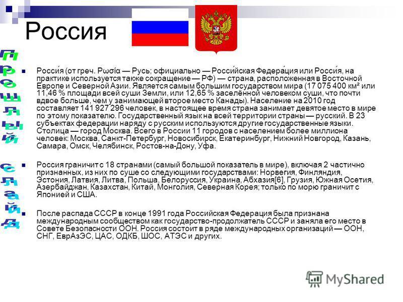 Россия Росси́я (от греч. Ρωσία Русь; официально Росси́йская Федера́ция или Росси́я, на практике используется также сокращение РФ) страна, расположенная в Восточной Европе и Северной Азии. Является самым большим государством мира (17 075 400 км² или 1