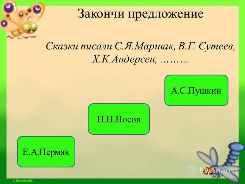 Закончи предложение Сказки писали С.Я.Маршак, В.Г. Сутеев, Х.К.Андерсен, ……… А.С.Пушкин Е.А.Пермяк Н.Н.Носов