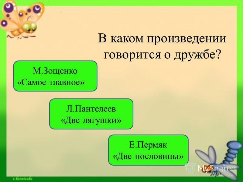 В каком произведении говорится о дружбе? Е.Пермяк «Две пословицы» Л.Пантелеев «Две лягушки» М.Зощенко «Самое главное»