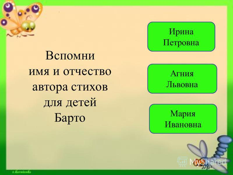 Вспомни имя и отчество автора стихов для детей Барто Агния Львовна Мария Ивановна Ирина Петровна