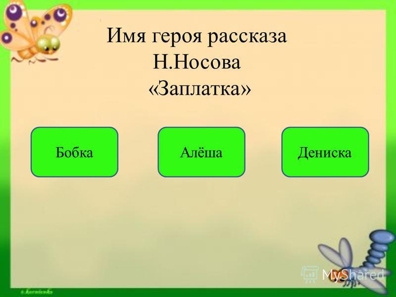 Имя героя рассказа Н.Носова «Заплатка» Бобка Алёша Дениска