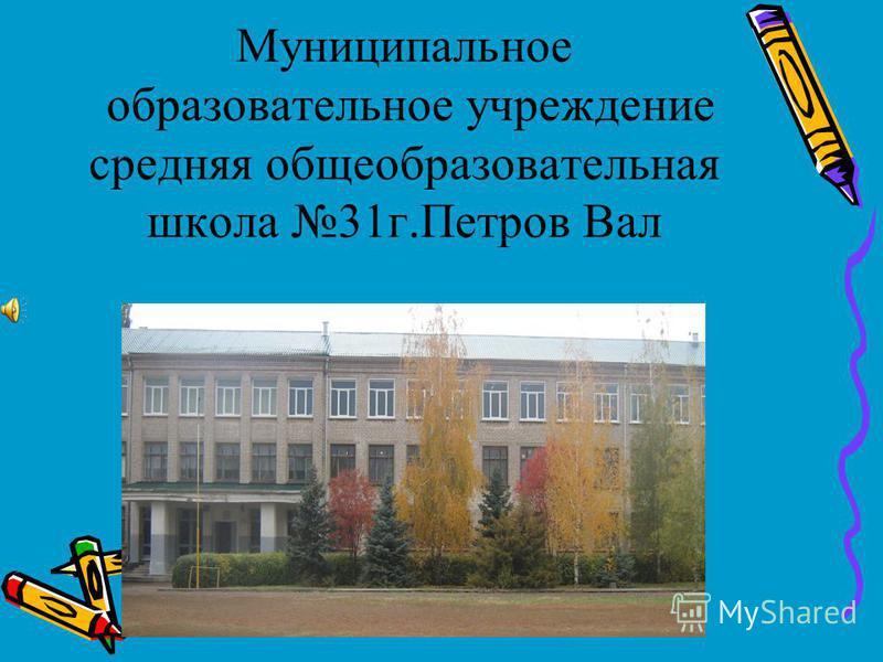 Муниципальное образовательное учреждение средняя общеобразовательная школа 31 г.Петров Вал