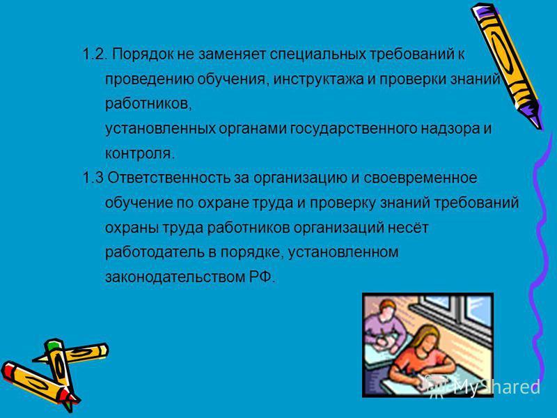 1.2. Порядок не заменяет специальных требований к проведению обучения, инструктажа и проверки знаний работников, установленных органами государственного надзора и контроля. 1.3 Ответственность за организацию и своевременное обучение по охране труда и