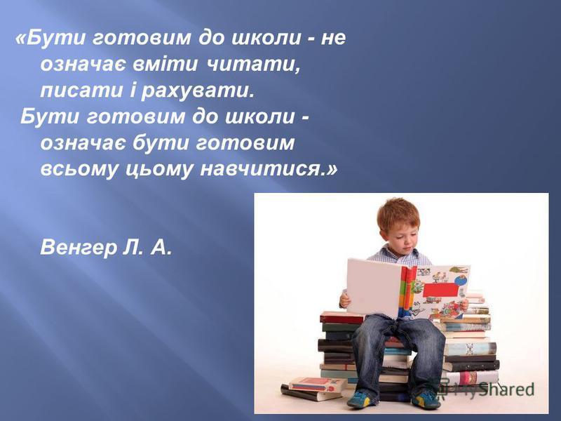 «Бути готовим до школи - не означає вміти читати, писати і рахувати. Бути готовим до школи - означає бути готовим всьому цьому навчитися.» Венгер Л. А.