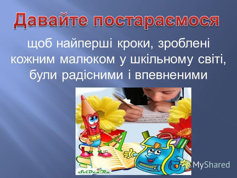 щоб найперші кроки, зроблені кожним малюком у шкільному світі, були радісними і впевненими