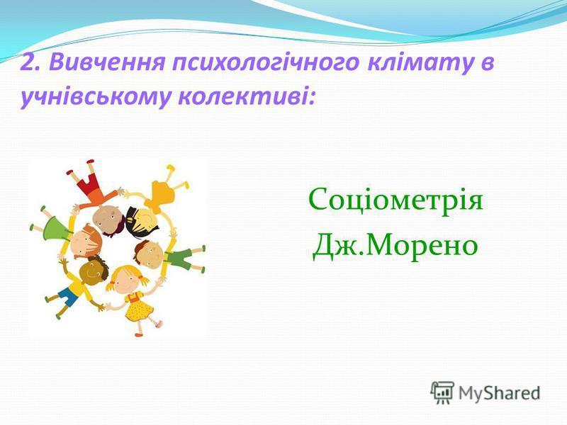 2. Вивчення психологічного клімату в учнівському колективі: Cоціометрія Дж.Морено