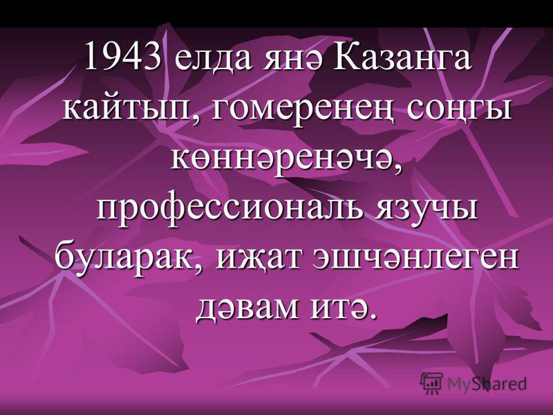 1943 елда янә Казанга кайтып, гомеренең соңгы көннәренәчә, профессиональ язучы буларак, иҗат эшчәнлеген дәвам итә.