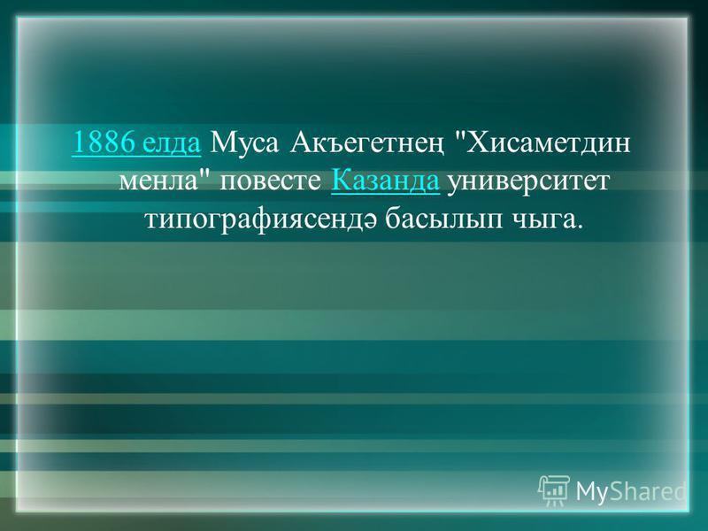 1886 елда1886 елда Муса Акъегетнең Хисаметдин менла повесте Казанда университет типографиясендә басылып чыга.Казанда