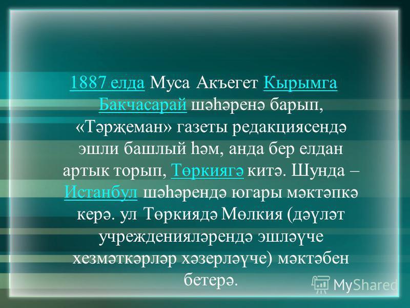 1887 елда1887 елда Муса Акъегет Кырымга Бакчасарай шәһәренә барып, «Тәрҗеман» газеты редакциясендә эшли башлый һәм, анда бер елдан артык торып, Төркиягә китә. Шунда – Истанбул шәһәрендә югары мәктәпкә керә. ул Төркиядә Мөлкия (дәүләт учрежденияләренд