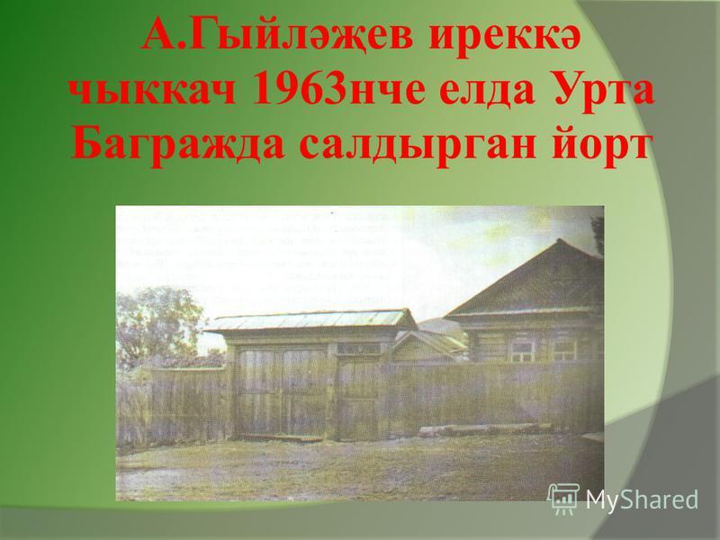 А.Гыйләҗев иреккә чыккач 1963нче елда Урта Багражда салдырган йорт