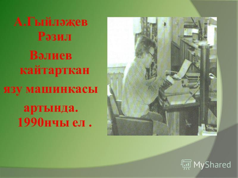 А.Гыйләҗев Рәзил Вәлиев кайтарткан язу машинкасы артында. 1990нчы ел.