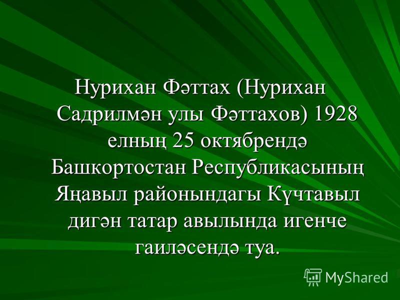 Нурихан Фәттах (Нурихан Садрилмән улы Фәттахов) 1928 елның 25 октябрендә Башкортостан Республикасының Яңавыл районындагы Күчтавыл дигән татар авылында игенче гаиләсендә туа.
