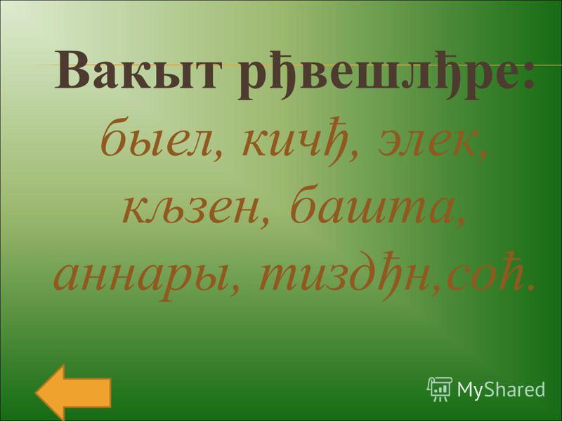 Вакыт рђвешлђре: быел, кичђ, элек, кљзен, башта, аннары, тиздђн,соћ.