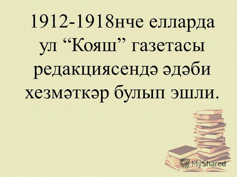 1912-1918нче елларда ул Кояш газетасы редакциясендә әдәби хезмәткәр булып эшли.