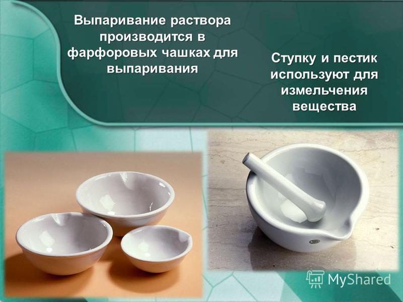 Выпаривание раствора производится в фарфоровых чашках для выпаривания Ступку и пестик используют для измельчения вещества