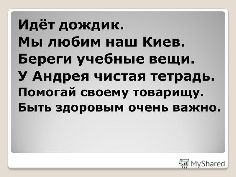Идёт дождик. Мы любим наш Киев. Береги учебные вещи. У Андрея чистая тетрадь. Помогай своему товарищу. Быть здоровым очень важно.