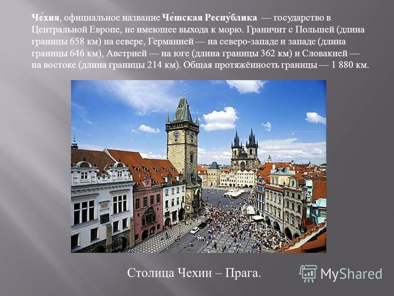 Че́кия, официальное название Че́ошская Респу́блика государство в Центральной Европе, не имеющее выхода к морю. Граничит с Польшей (длина границы 658 км) на севере, Германией на северо-западе и западе (длина границы 646 км), Австрией на юге (длина гра