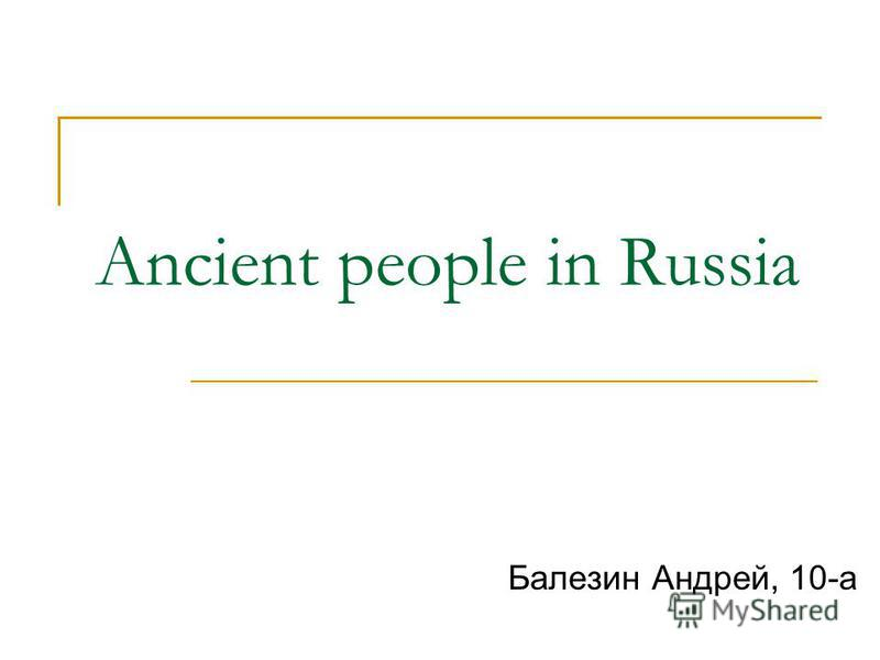 Ancient people in Russia Балезин Андрей, 10-а