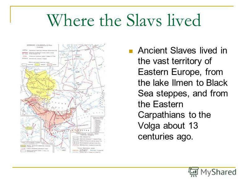 Where the Slavs lived Ancient Slaves lived in the vast territory of Eastern Europe, from the lake Ilmen to Black Sea steppes, and from the Eastern Carpathians to the Volga about 13 centuries ago.