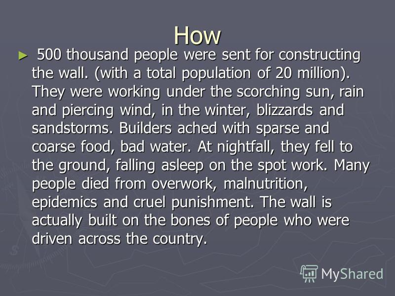 How 500 thousand people were sent for constructing the wall. (with a total population of 20 million). They were working under the scorching sun, rain and piercing wind, in the winter, blizzards and sandstorms. Builders ached with sparse and coarse fo