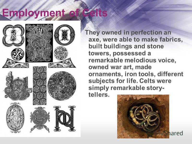 Employment of Celts They owned in perfection an axe, were able to make fabrics, built buildings and stone towers, possessed a remarkable melodious voice, owned war art, made ornaments, iron tools, different subjects for life. Celts were simply remark