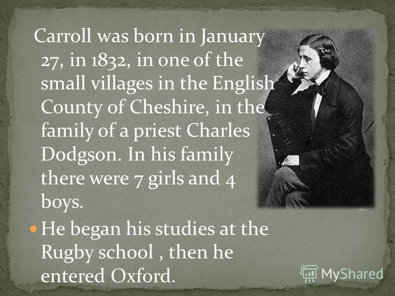 Carroll was born in January 27, in 1832, in one of the small villages in the English County of Cheshire, in the family of a priest Charles Dodgson. In his family there were 7 girls and 4 boys. He began his studies at the Rugby school, then he entered