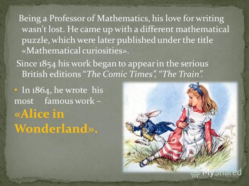 Being a Professor of Mathematics, his love for writing wasn't lost. He came up with a different mathematical puzzle, which were later published under the title «Mathematical curiosities». Since 1854 his work began to appear in the serious British edi