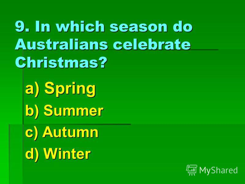 9. In which season do Australians celebrate Christmas? a) Spring b) Summer c) Autumn d) Winter