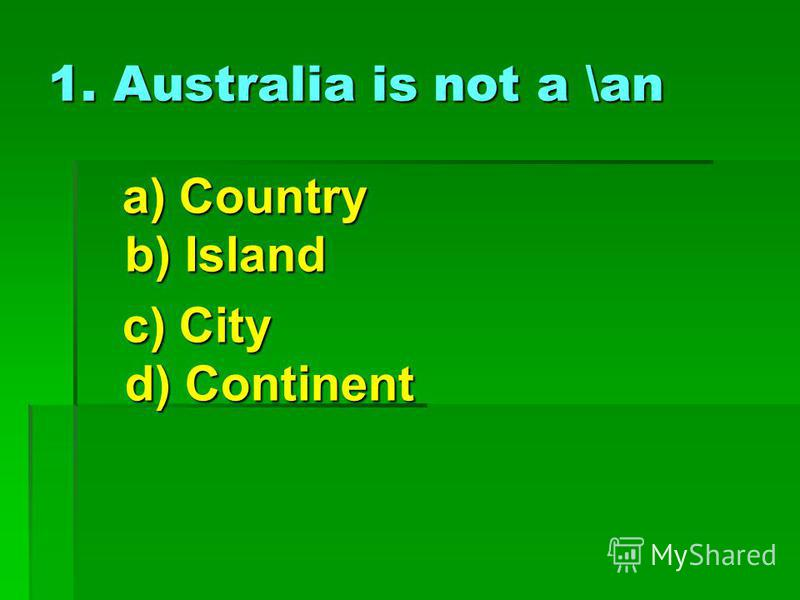 1. Australia is not a \an a) Country b) Island a) Country b) Island c) City d) Continent c) City d) Continent