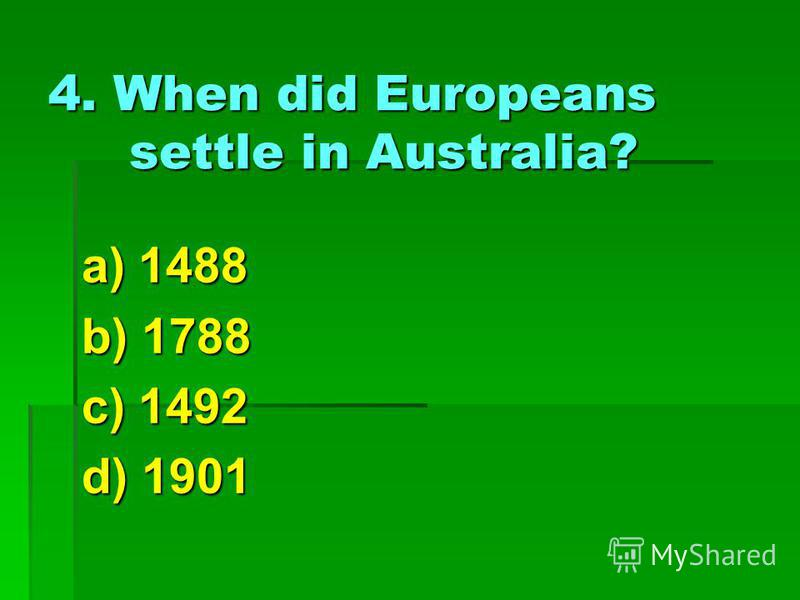 4. When did Europeans settle in Australia? a) 1488 b) 1788 c) 1492 d) 1901