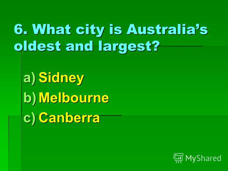 6. What city is Australias oldest and largest? a)Sidney b)Melbourne c)Canberra