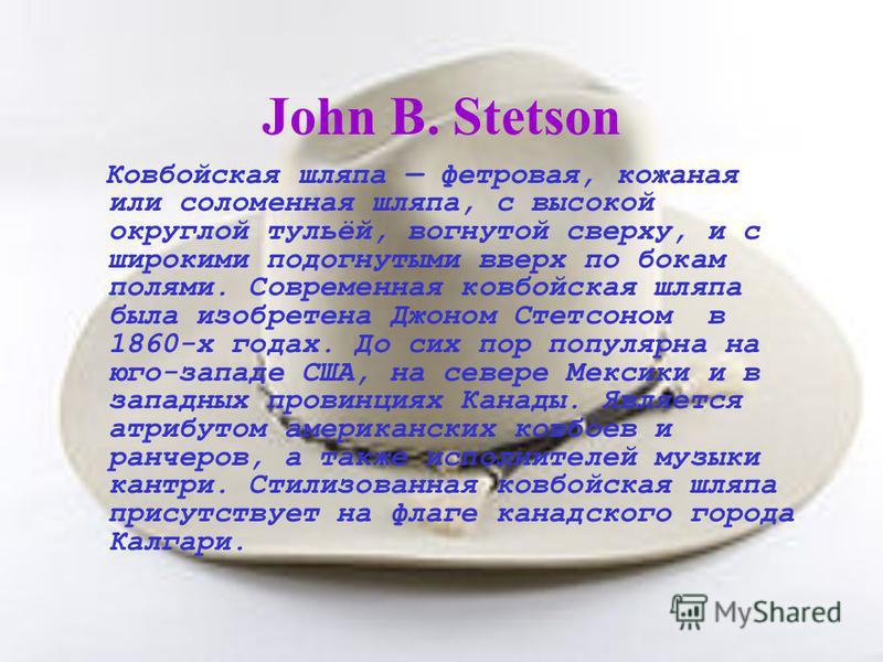 John B. Stetson Ковбойская шляпа фетровая, кожаная или соломенная шляпа, с высокой округлой тульёй, вогнутой сверху, и с широкими подогнутыми вверх по бокам полями. Современная ковбойская шляпа была изобретена Джоном Стетсоном в 1860-х годах. До сих