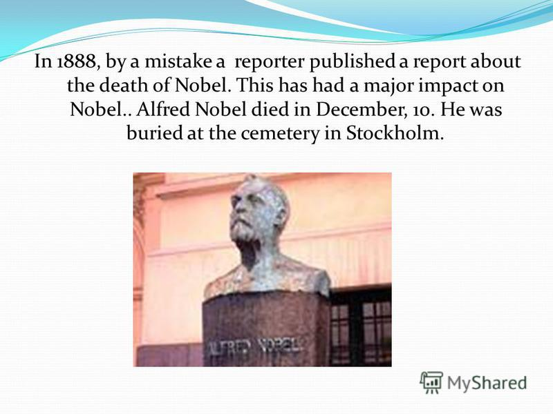 In 1888, by a mistake a reporter published a report about the death of Nobel. This has had a major impact on Nobel.. Alfred Nobel died in December, 10. He was buried at the cemetery in Stockholm.