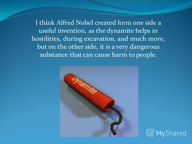 I think Alfred Nobel created form one side a useful invention, as the dynamite helps in hostilities, during excavation, and much more, but on the other side, it is a very dangerous substance that can cause harm to people.