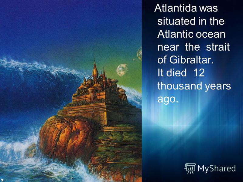 Atlantida was situated in the Atlantic ocean near the strait of Gibraltar. It died 12 thousand years ago.