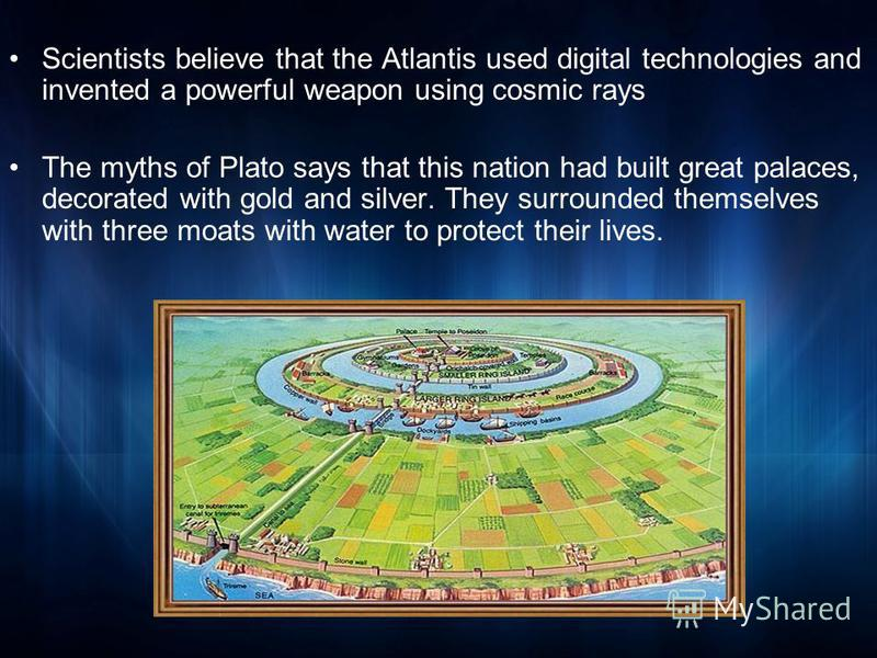 Scientists believe that the Atlantis used digital technologies and invented a powerful weapon using cosmic rays The myths of Plato says that this nation had built great palaces, decorated with gold and silver. They surrounded themselves with three mo