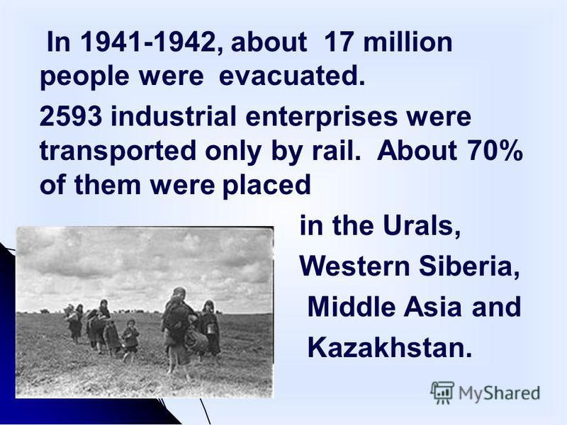 In 1941-1942, about 17 million people were evacuated. 2593 industrial enterprises were transported only by rail. About 70% of them were placed in the Urals, Western Siberia, Middle Asia and Kazakhstan.