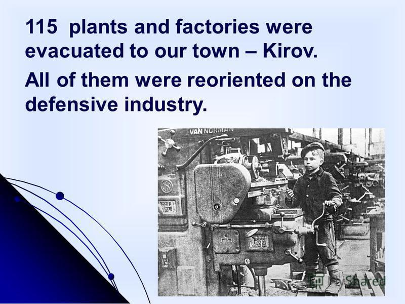 115 plants and factories were evacuated to our town – Kirov. All of them were reoriented on the defensive industry.