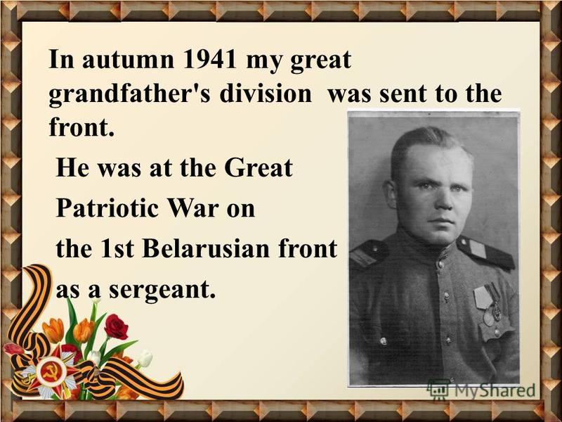 In autumn 1941 my great grandfather's division was sent to the front. He was at the Great Patriotic War on the 1st Belarusian front as a sergeant.