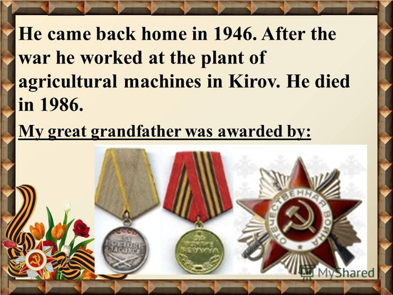 He came back home in 1946. After the war he worked at the plant of agricultural machines in Kirov. He died in 1986. My great grandfather was awarded by: