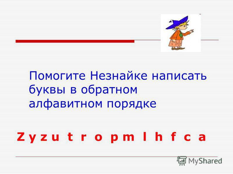 Помогите Незнайке написать буквы в обратном алфавитном порядке Z y z u t r o p m l h f c a