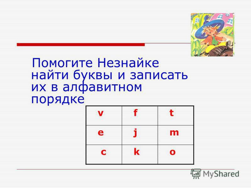 Помогите Незнайке найти буквы и записать их в алфавитном порядке v f t e j m c k o