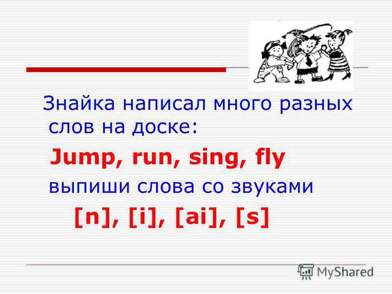 Знайка написал много разных слов на доске: Jump, run, sing, fly выпиши слова со звуками [n], [i], [ai], [s]