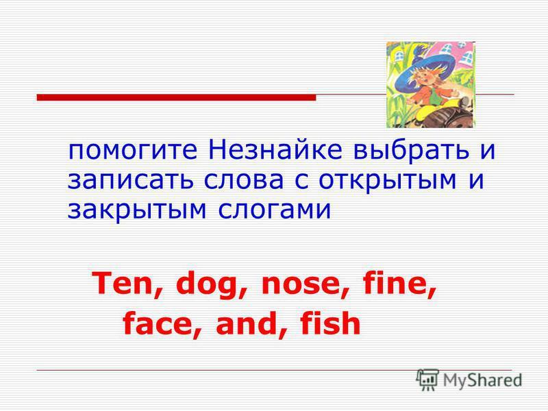 помогите Незнайке выбрать и записать слова с открытым и закрытым слогами Ten, dog, nose, fine, face, and, fish