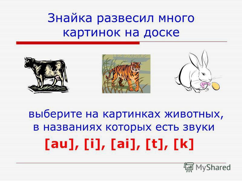 Знайка развесил много картинок на доске выберите на картинках животных, в названиях которых есть звуки [au], [i], [ai], [t], [k]