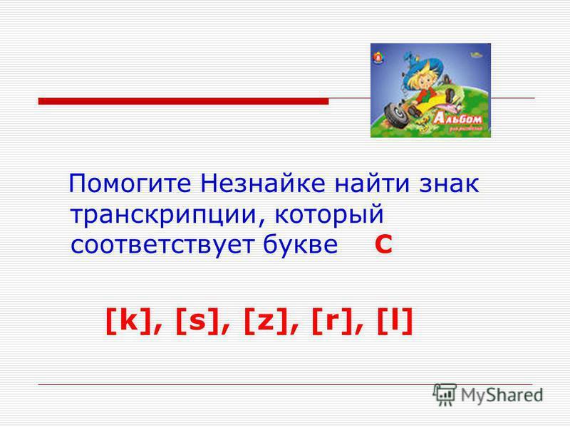 Помогите Незнайке найти знак транскрипции, который соответствует букве C [k], [s], [z], [r], [l]